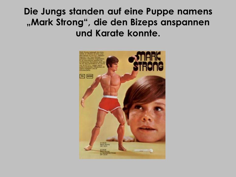 Die Jungs standen auf eine Puppe namens Mark Strong, die den Bizeps anspannen und Karate konnte.
