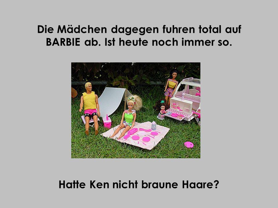 Die Mädchen dagegen fuhren total auf BARBIE ab. Ist heute noch immer so. Hatte Ken nicht braune Haare?