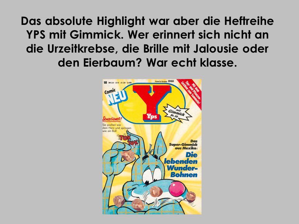 Das absolute Highlight war aber die Heftreihe YPS mit Gimmick. Wer erinnert sich nicht an die Urzeitkrebse, die Brille mit Jalousie oder den Eierbaum?
