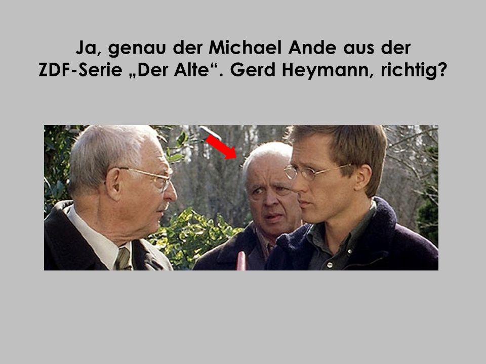 Ja, genau der Michael Ande aus der ZDF-Serie Der Alte. Gerd Heymann, richtig?