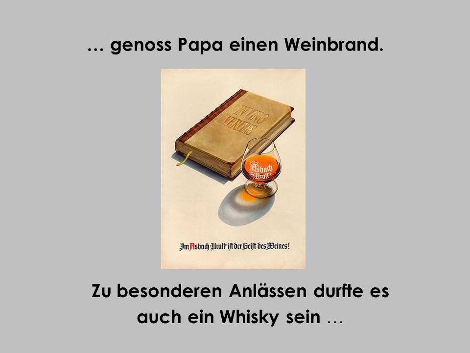 … genoss Papa einen Weinbrand. Zu besonderen Anlässen durfte es auch ein Whisky sein …