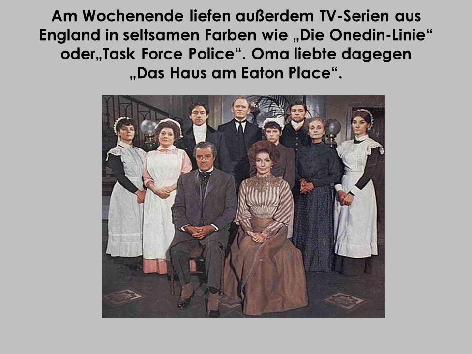 Am Wochenende liefen außerdem TV-Serien aus England in seltsamen Farben wie Die Onedin-Linie oderTask Force Police. Oma liebte dagegen Das Haus am Eat
