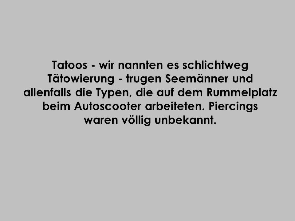 Tatoos - wir nannten es schlichtweg Tätowierung - trugen Seemänner und allenfalls die Typen, die auf dem Rummelplatz beim Autoscooter arbeiteten. Pier