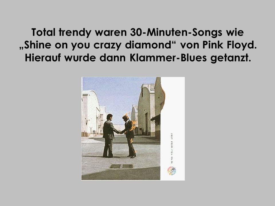 Total trendy waren 30-Minuten-Songs wie Shine on you crazy diamond von Pink Floyd. Hierauf wurde dann Klammer-Blues getanzt.