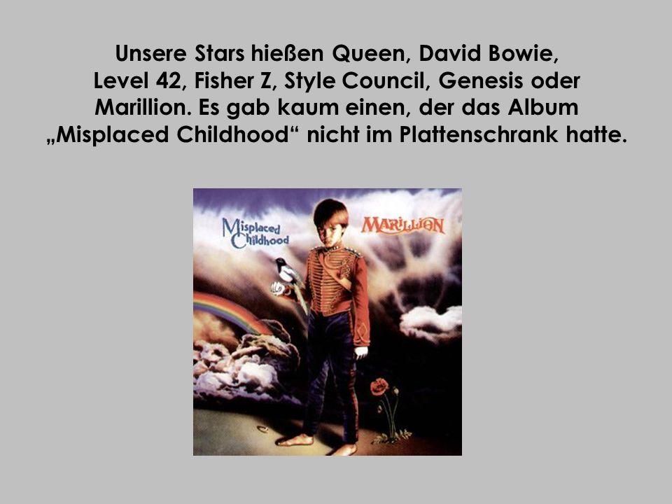 Unsere Stars hießen Queen, David Bowie, Level 42, Fisher Z, Style Council, Genesis oder Marillion. Es gab kaum einen, der das Album Misplaced Childhoo