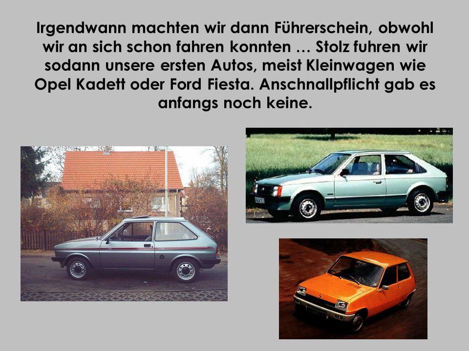 Irgendwann machten wir dann Führerschein, obwohl wir an sich schon fahren konnten … Stolz fuhren wir sodann unsere ersten Autos, meist Kleinwagen wie