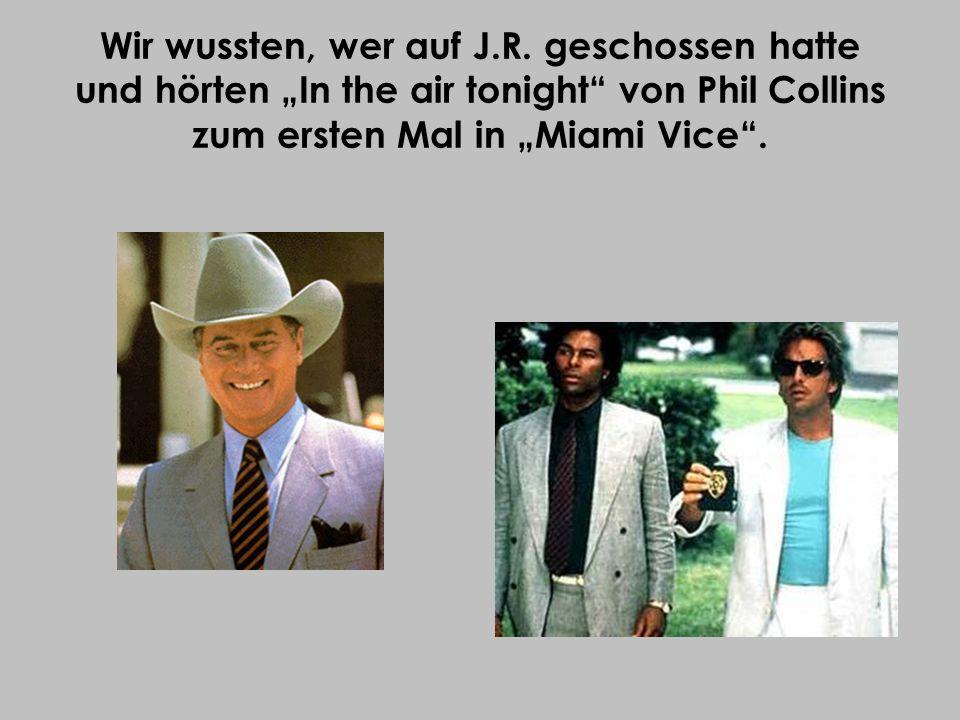 Wir wussten, wer auf J.R. geschossen hatte und hörten In the air tonight von Phil Collins zum ersten Mal in Miami Vice.