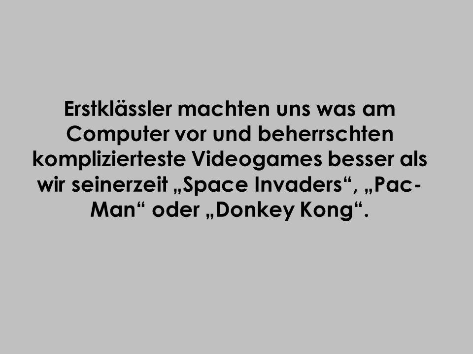 Erstklässler machten uns was am Computer vor und beherrschten komplizierteste Videogames besser als wir seinerzeit Space Invaders, Pac- Man oder Donke