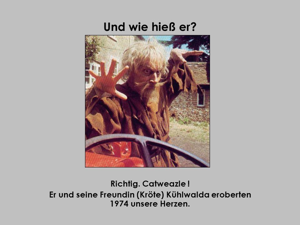Und wie hieß er? Richtig. Catweazle ! Er und seine Freundin (Kröte) Kühlwalda eroberten 1974 unsere Herzen.
