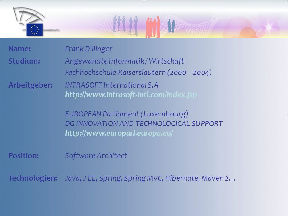 Name:Frank Dillinger Studium:Angewandte Informatik / Wirtschaft Fachhochschule Kaiserslautern (2000 – 2004) Arbeitgeber:INTRASOFT International S.A http://www.intrasoft-intl.com/index.jsp EUROPEAN Parliament (Luxembourg) DG INNOVATION AND TECHNOLOGICAL SUPPORT http://www.europarl.europa.eu/ Position:Software Architect Technologien:Java, J EE, Spring, Spring MVC, Hibernate, Maven 2…