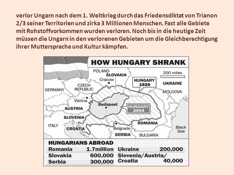 verlor Ungarn nach dem 1. Weltkrieg durch das Friedensdiktat von Trianon 2/3 seiner Territorien und zirka 3 Millionen Menschen. Fast alle Gebiete mit