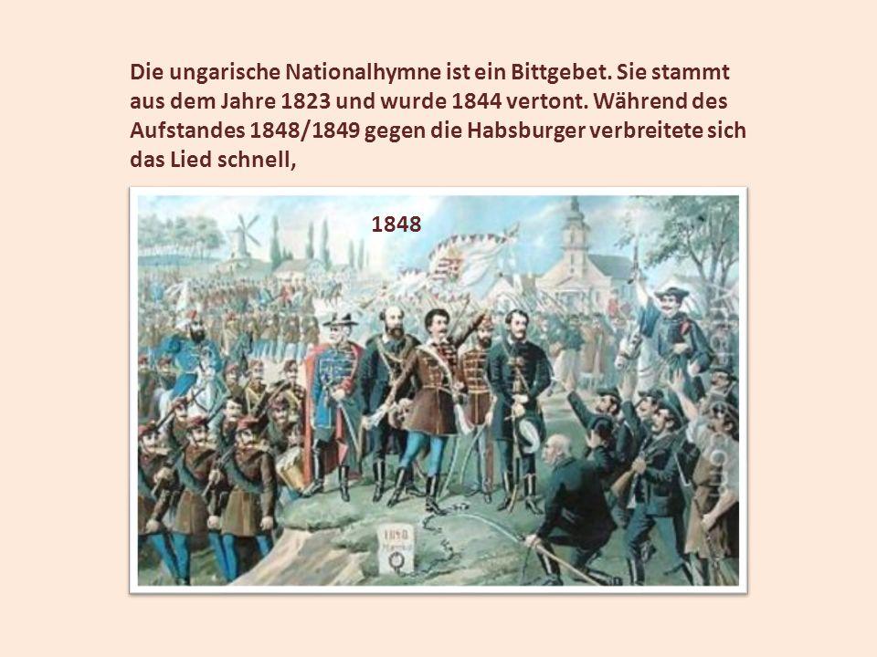 Die ungarische Nationalhymne ist ein Bittgebet. Sie stammt aus dem Jahre 1823 und wurde 1844 vertont. Während des Aufstandes 1848/1849 gegen die Habsb