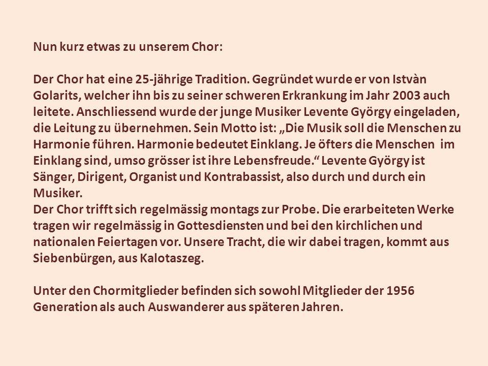 Nun kurz etwas zu unserem Chor: Der Chor hat eine 25-jährige Tradition. Gegründet wurde er von Istvàn Golarits, welcher ihn bis zu seiner schweren Erk