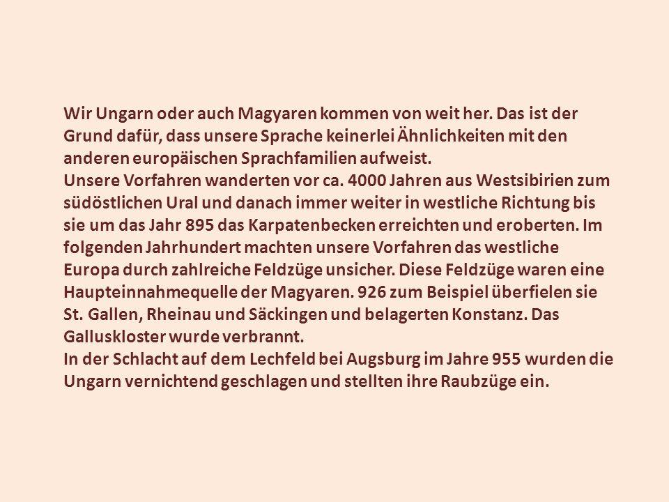 Wir Ungarn oder auch Magyaren kommen von weit her. Das ist der Grund dafür, dass unsere Sprache keinerlei Ähnlichkeiten mit den anderen europäischen S