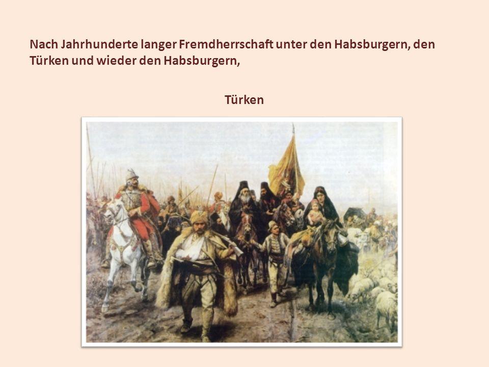 Nach Jahrhunderte langer Fremdherrschaft unter den Habsburgern, den Türken und wieder den Habsburgern, Türken