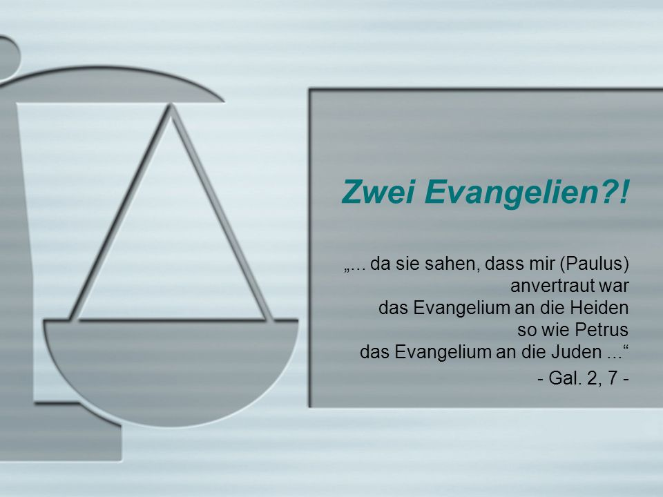 Zwei Evangelien?!... da sie sahen, dass mir (Paulus) anvertraut war das Evangelium an die Heiden so wie Petrus das Evangelium an die Juden... - Gal. 2