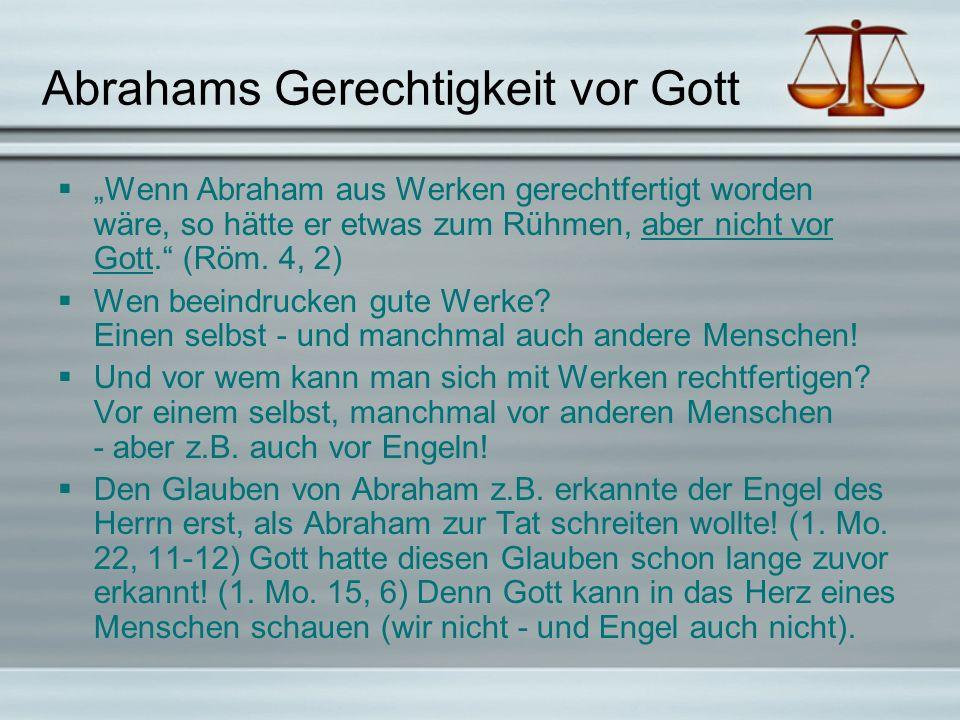 Abrahams Gerechtigkeit vor Gott Wenn Abraham aus Werken gerechtfertigt worden wäre, so hätte er etwas zum Rühmen, aber nicht vor Gott. (Röm. 4, 2) Wen