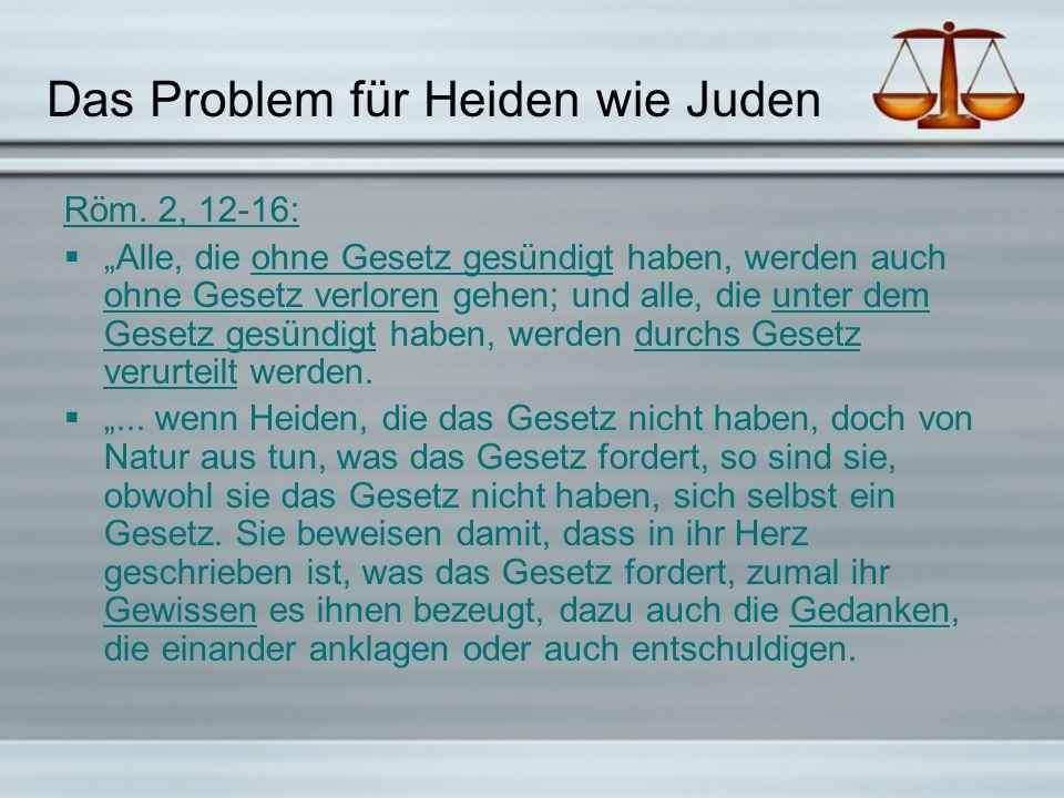 Das Problem für Heiden wie Juden Röm. 2, 12-16: Alle, die ohne Gesetz gesündigt haben, werden auch ohne Gesetz verloren gehen; und alle, die unter dem