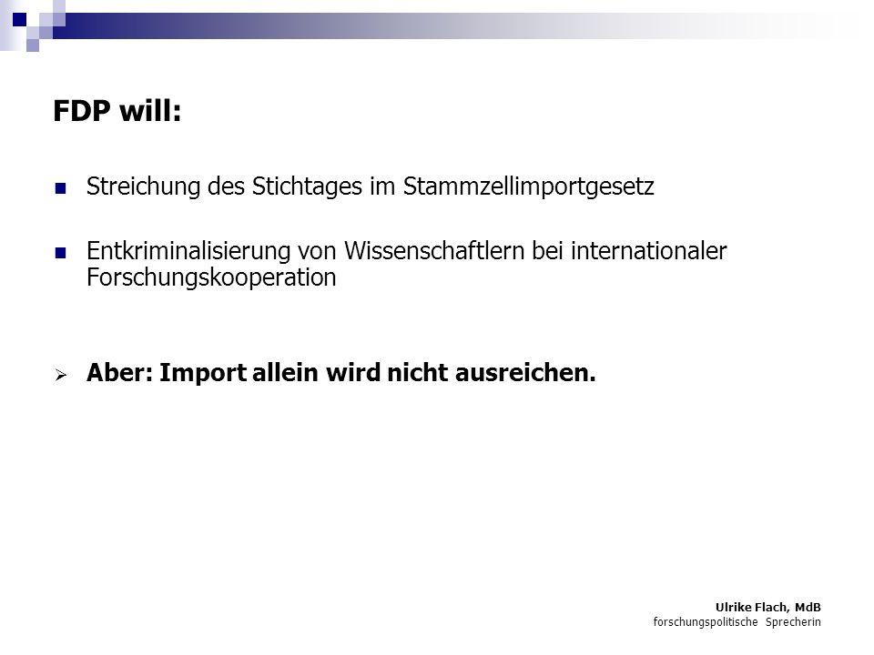 Ulrike Flach, MdB forschungspolitische Sprecherin FDP will: Streichung des Stichtages im Stammzellimportgesetz Entkriminalisierung von Wissenschaftlern bei internationaler Forschungskooperation Aber: Import allein wird nicht ausreichen.