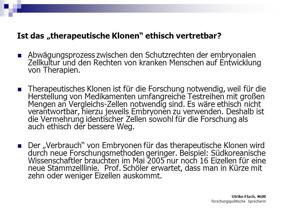 Ulrike Flach, MdB forschungspolitische Sprecherin Ist das therapeutische Klonen ethisch vertretbar.