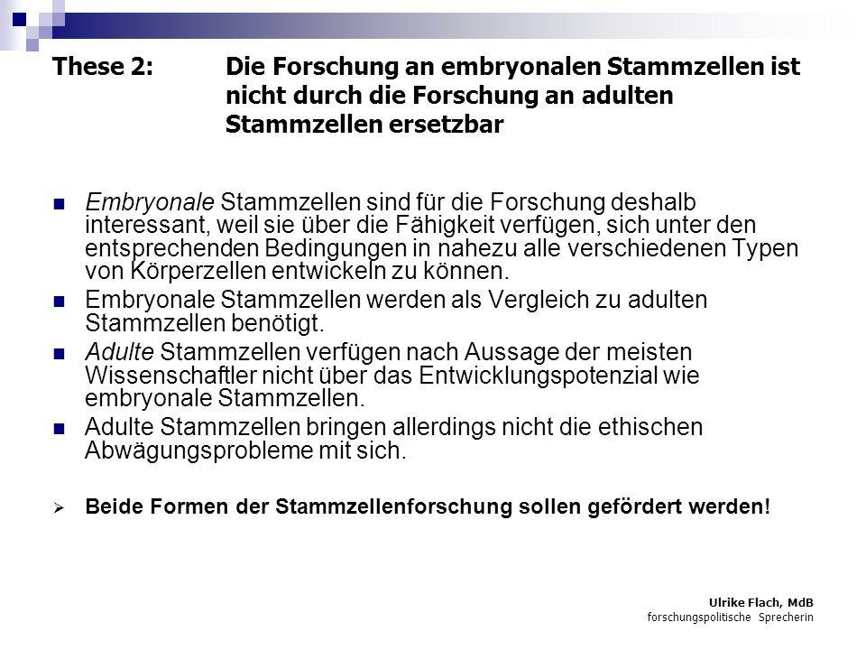 Ulrike Flach, MdB forschungspolitische Sprecherin These 3: Die FDP will die Forschung an solchen Stammzellen ermöglichen, die auch heute faktisch keine Chance haben, sich zu einem Menschen zu entwickeln 2002 wurde in 87.000 Fällen eine künstliche Befruchtung durchgeführt.