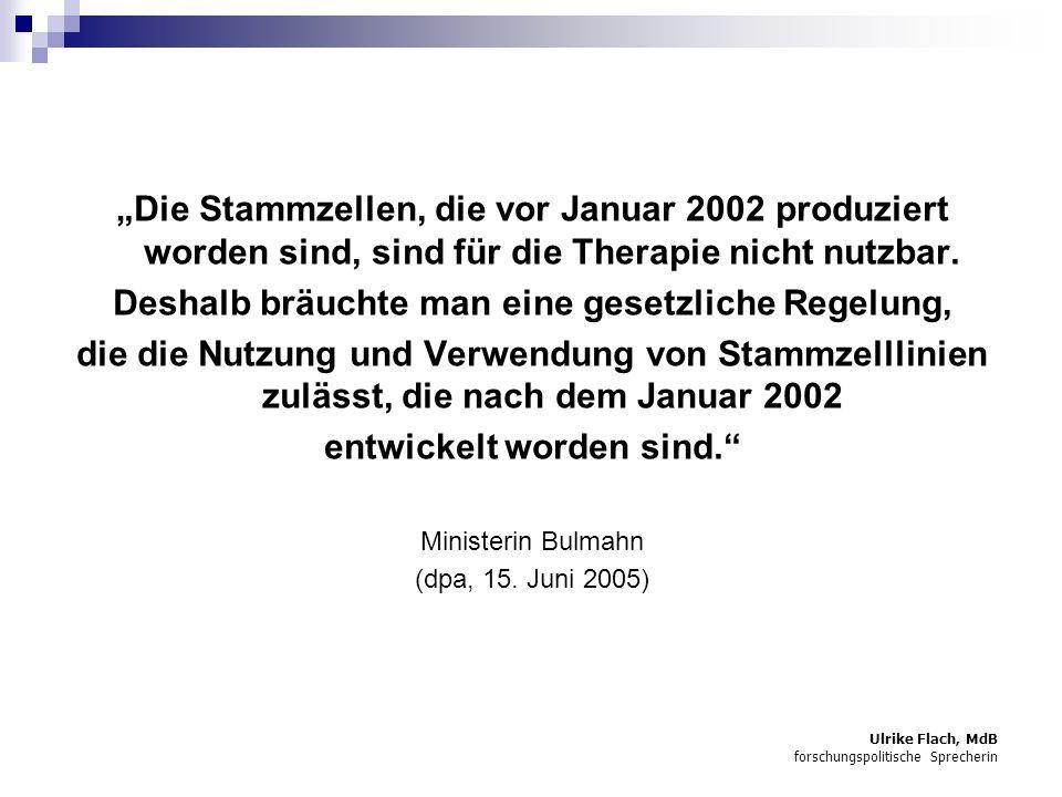 Ulrike Flach, MdB forschungspolitische Sprecherin Die Stammzellen, die vor Januar 2002 produziert worden sind, sind für die Therapie nicht nutzbar.