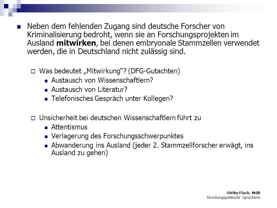 Ulrike Flach, MdB forschungspolitische Sprecherin Neben dem fehlenden Zugang sind deutsche Forscher von Kriminalisierung bedroht, wenn sie an Forschungsprojekten im Ausland mitwirken, bei denen embryonale Stammzellen verwendet werden, die in Deutschland nicht zulässig sind.
