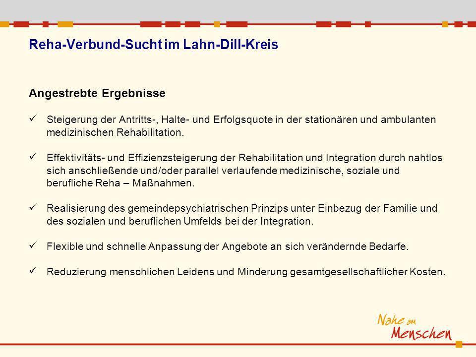 Reha-Verbund-Sucht im Lahn-Dill-Kreis Angestrebte Ergebnisse Steigerung der Antritts-, Halte- und Erfolgsquote in der stationären und ambulanten medizinischen Rehabilitation.