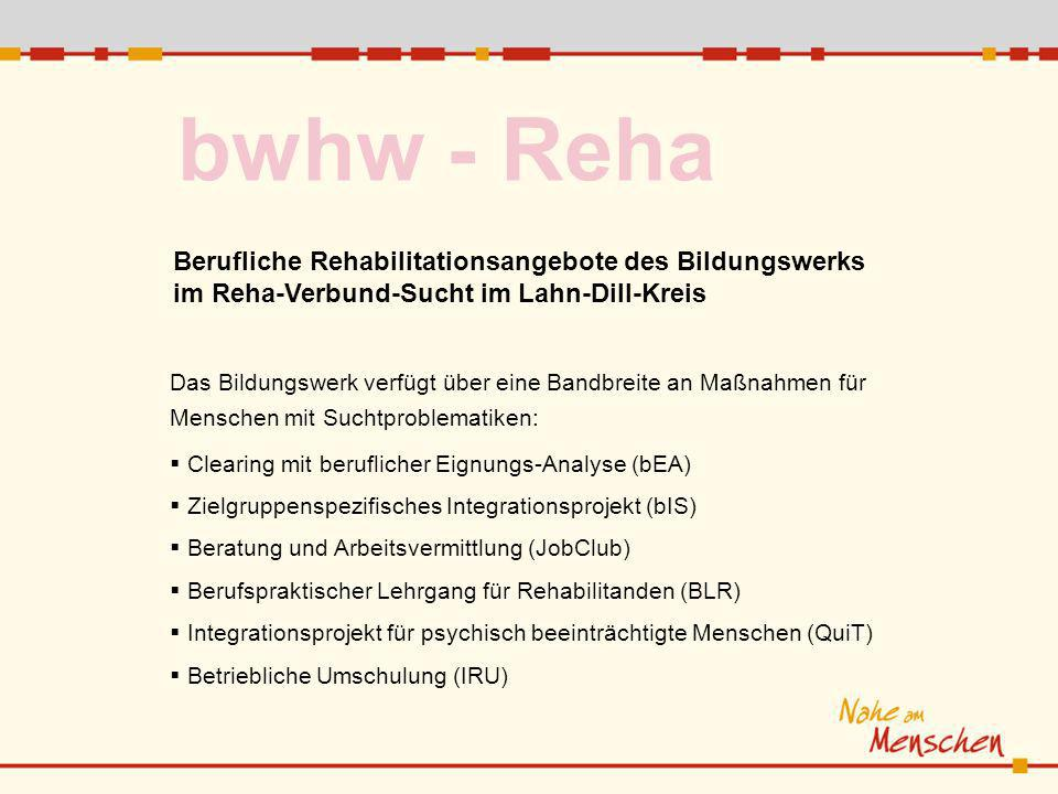 bwhw - Reha Berufliche Rehabilitationsangebote des Bildungswerks im Reha-Verbund-Sucht im Lahn-Dill-Kreis Das Bildungswerk verfügt über eine Bandbreite an Maßnahmen für Menschen mit Suchtproblematiken: Clearing mit beruflicher Eignungs-Analyse (bEA) Zielgruppenspezifisches Integrationsprojekt (bIS) Beratung und Arbeitsvermittlung (JobClub) Berufspraktischer Lehrgang für Rehabilitanden (BLR) Integrationsprojekt für psychisch beeinträchtigte Menschen (QuiT) Betriebliche Umschulung (IRU)