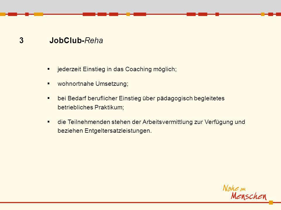 3 JobClub-Reha jederzeit Einstieg in das Coaching möglich; wohnortnahe Umsetzung; bei Bedarf beruflicher Einstieg über pädagogisch begleitetes betriebliches Praktikum; die Teilnehmenden stehen der Arbeitsvermittlung zur Verfügung und beziehen Entgeltersatzleistungen.