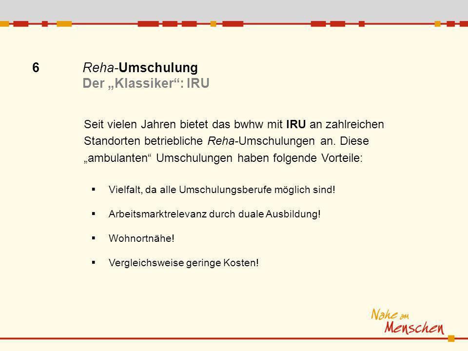 6 Reha-Umschulung Der Klassiker: IRU Seit vielen Jahren bietet das bwhw mit IRU an zahlreichen Standorten betriebliche Reha-Umschulungen an.