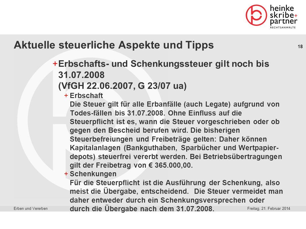 18 Freitag, 21. Februar 2014Erben und Vererben Aktuelle steuerliche Aspekte und Tipps +Erbschafts- und Schenkungssteuer gilt noch bis 31.07.2008 (VfGH