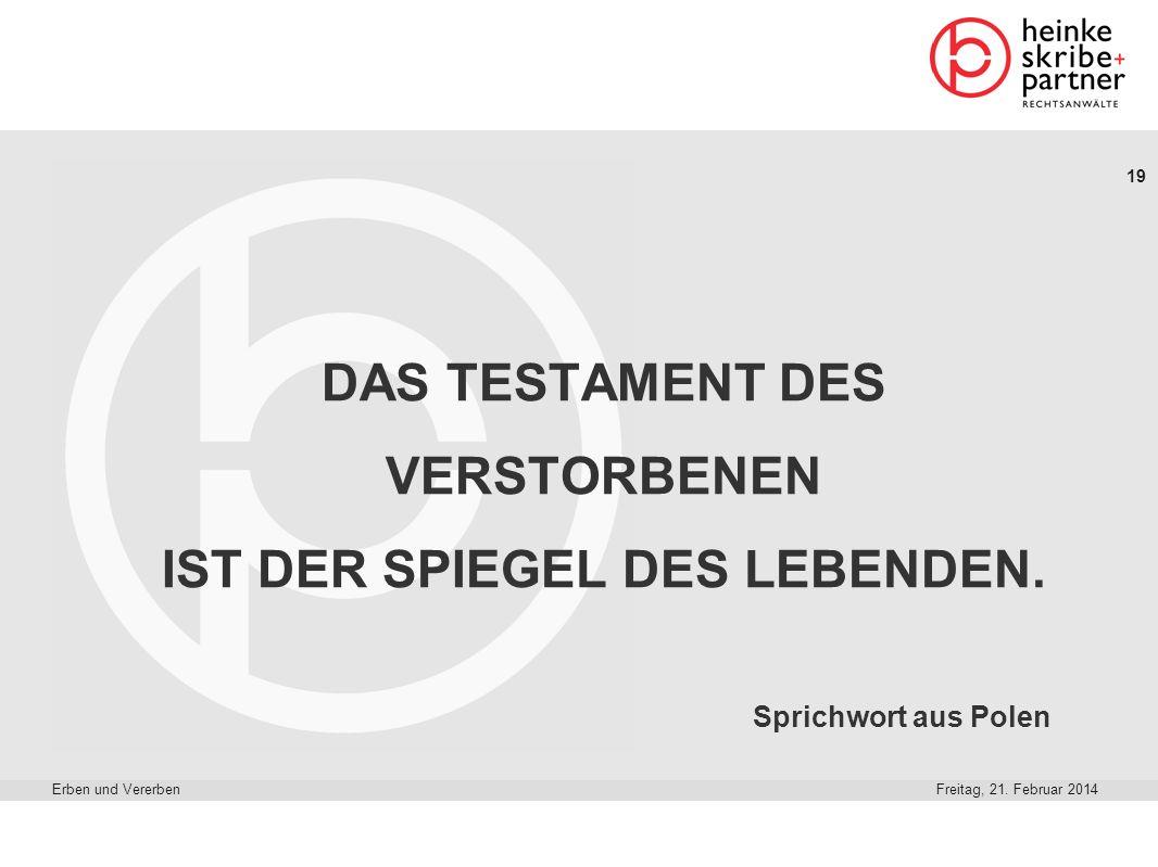 19 Freitag, 21. Februar 2014Erben und Vererben DAS TESTAMENT DES VERSTORBENEN IST DER SPIEGEL DES LEBENDEN. Sprichwort aus Polen