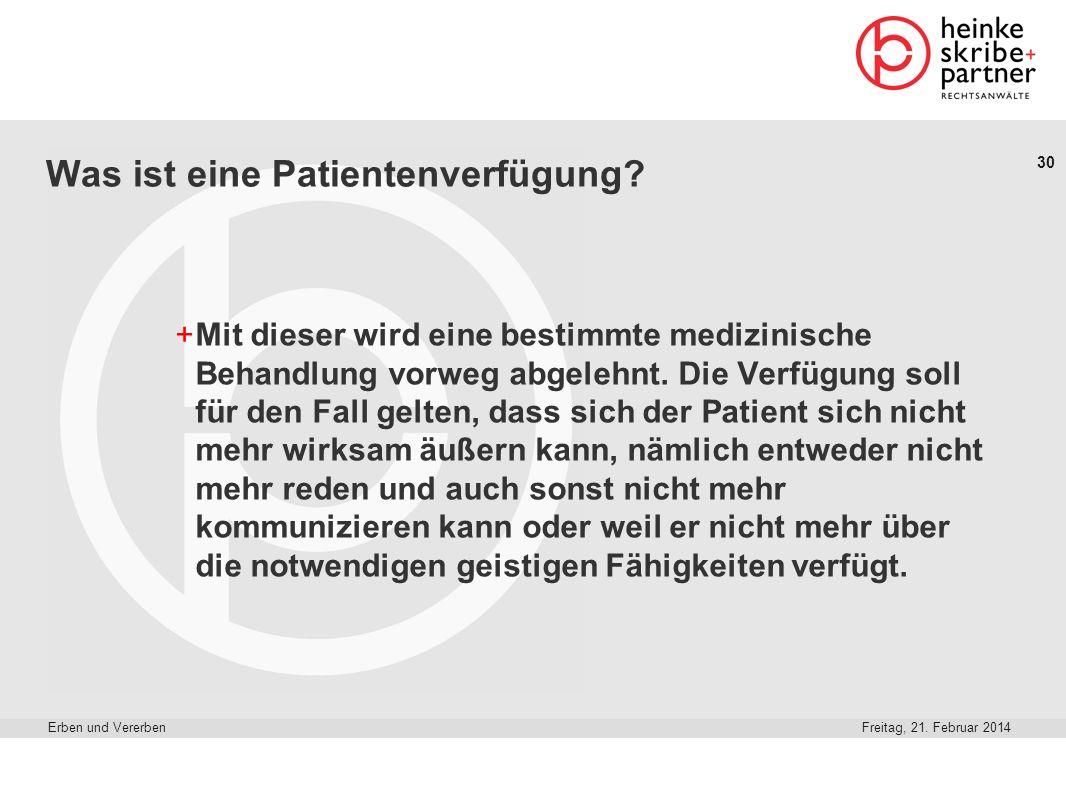 30 Freitag, 21. Februar 2014Erben und Vererben Was ist eine Patientenverfügung? +Mit dieser wird eine bestimmte medizinische Behandlung vorweg abgeleh