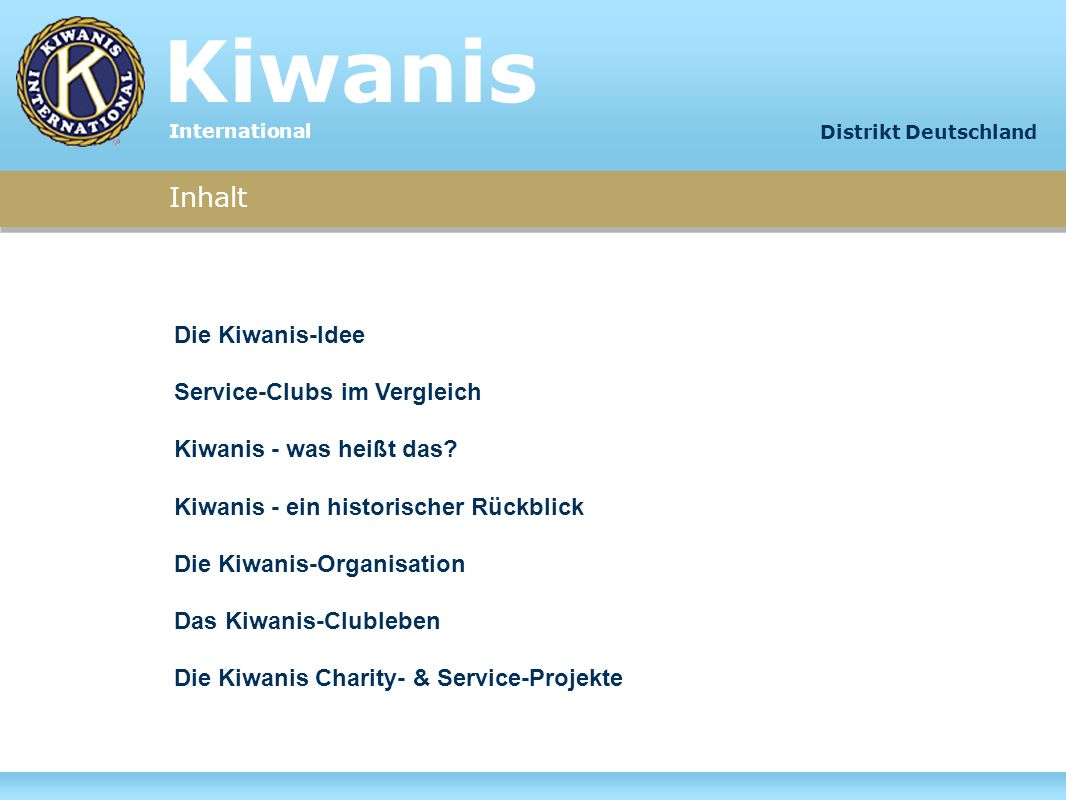 Kiwanis International Inhalt Distrikt Deutschland Die Kiwanis-Idee Service-Clubs im Vergleich Kiwanis - was heißt das? Kiwanis - ein historischer Rück