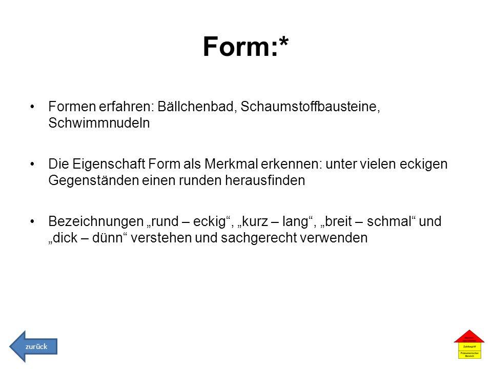 Form:* Formen erfahren: Bällchenbad, Schaumstoffbausteine, Schwimmnudeln Die Eigenschaft Form als Merkmal erkennen: unter vielen eckigen Gegenständen
