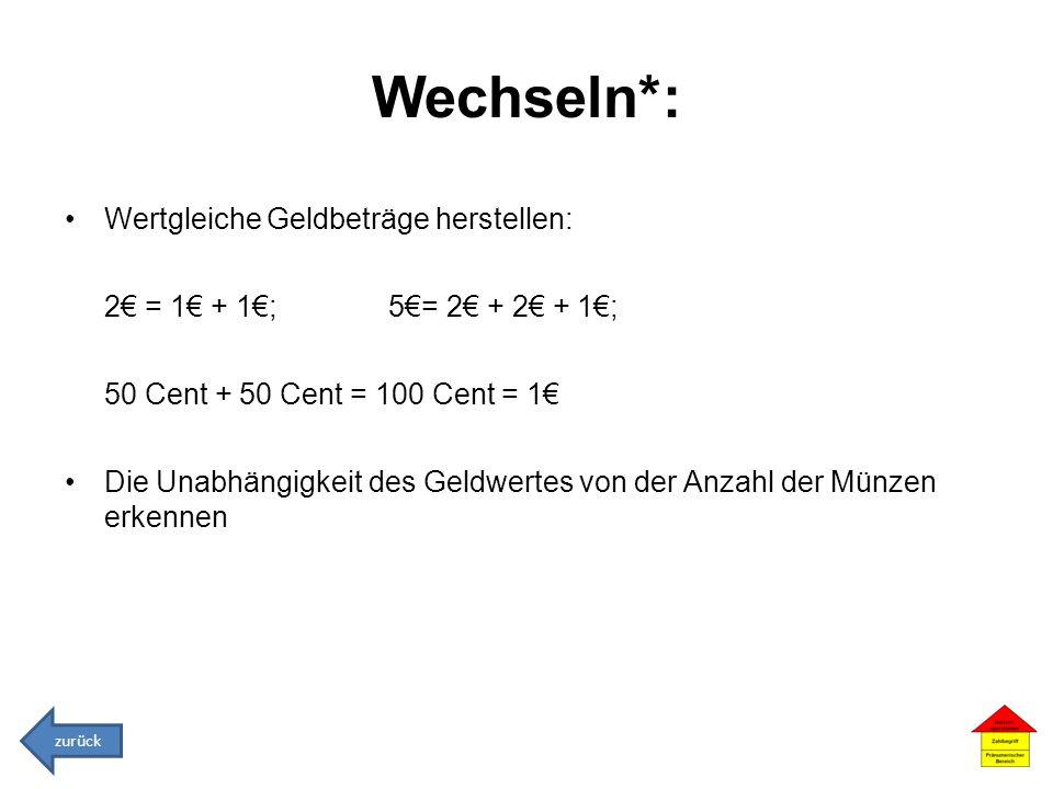 Wechseln*: Wertgleiche Geldbeträge herstellen: 2 = 1 + 1; 5= 2 + 2 + 1; 50 Cent + 50 Cent = 100 Cent = 1 Die Unabhängigkeit des Geldwertes von der Anz