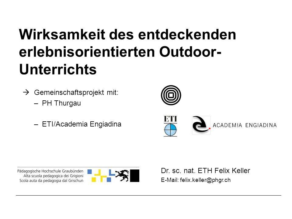 Dr. sc. nat. ETH Felix Keller E-Mail: felix.keller@phgr.ch Wirksamkeit des entdeckenden erlebnisorientierten Outdoor- Unterrichts Gemeinschaftsprojekt