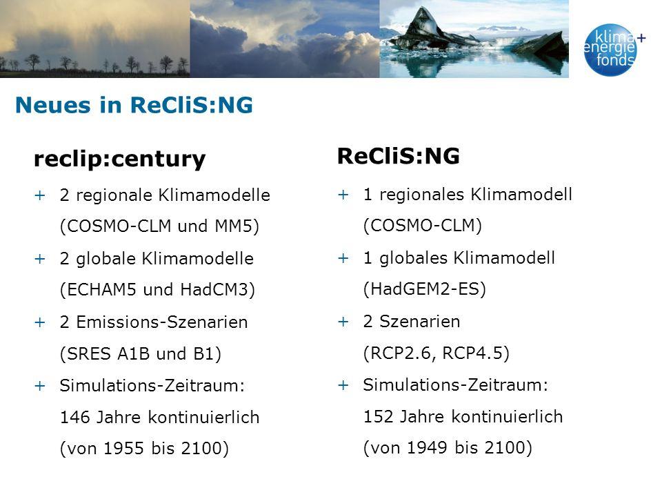 Neues in ReCliS:NG reclip:century +2 regionale Klimamodelle (COSMO-CLM und MM5) +2 globale Klimamodelle (ECHAM5 und HadCM3) +2 Emissions-Szenarien (SRES A1B und B1) +Simulations-Zeitraum: 146 Jahre kontinuierlich (von 1955 bis 2100) ReCliS:NG +1 regionales Klimamodell (COSMO-CLM) +1 globales Klimamodell (HadGEM2-ES) +2 Szenarien (RCP2.6, RCP4.5) +Simulations-Zeitraum: 152 Jahre kontinuierlich (von 1949 bis 2100)
