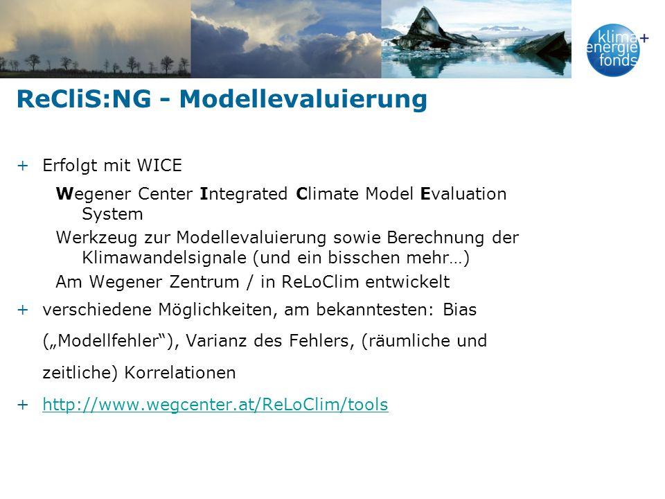 ReCliS:NG - Modellevaluierung +Erfolgt mit WICE Wegener Center Integrated Climate Model Evaluation System Werkzeug zur Modellevaluierung sowie Berechnung der Klimawandelsignale (und ein bisschen mehr…) Am Wegener Zentrum / in ReLoClim entwickelt +verschiedene Möglichkeiten, am bekanntesten: Bias (Modellfehler), Varianz des Fehlers, (räumliche und zeitliche) Korrelationen +http://www.wegcenter.at/ReLoClim/toolshttp://www.wegcenter.at/ReLoClim/tools