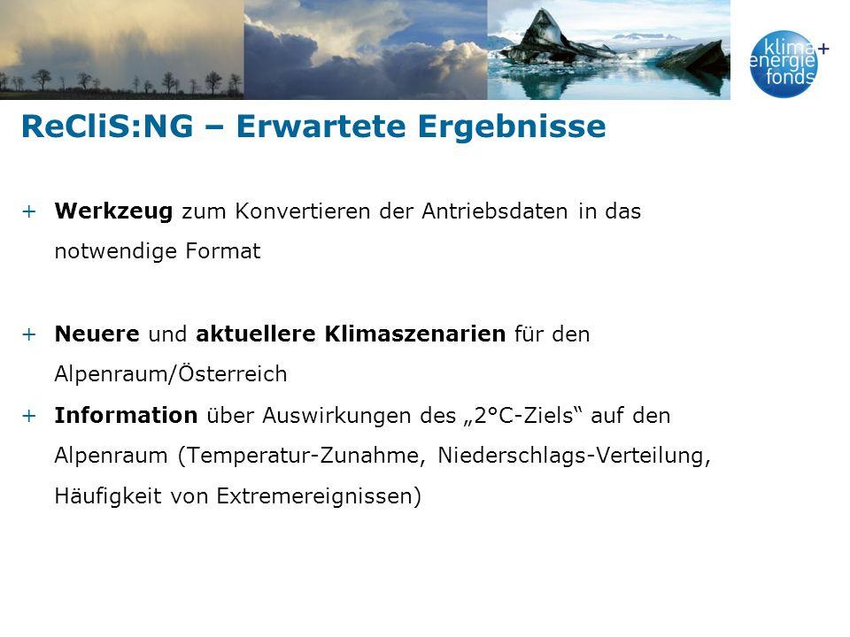 ReCliS:NG – Erwartete Ergebnisse +Werkzeug zum Konvertieren der Antriebsdaten in das notwendige Format +Neuere und aktuellere Klimaszenarien für den Alpenraum/Österreich +Information über Auswirkungen des 2°C-Ziels auf den Alpenraum (Temperatur-Zunahme, Niederschlags-Verteilung, Häufigkeit von Extremereignissen)