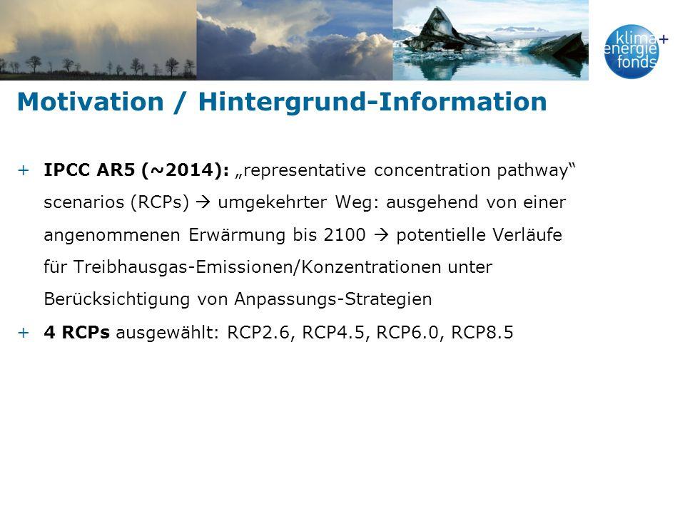 Motivation / Hintergrund-Information +IPCC AR5 (~2014): representative concentration pathway scenarios (RCPs) umgekehrter Weg: ausgehend von einer angenommenen Erwärmung bis 2100 potentielle Verläufe für Treibhausgas-Emissionen/Konzentrationen unter Berücksichtigung von Anpassungs-Strategien +4 RCPs ausgewählt: RCP2.6, RCP4.5, RCP6.0, RCP8.5