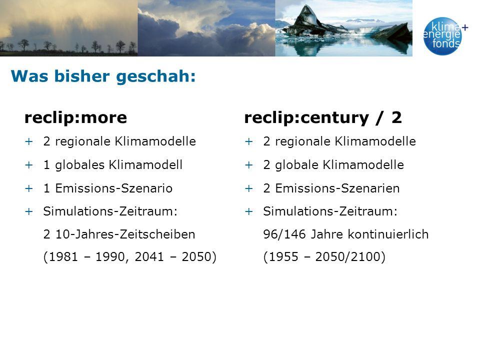 Was bisher geschah: reclip:more +2 regionale Klimamodelle +1 globales Klimamodell +1 Emissions-Szenario +Simulations-Zeitraum: 2 10-Jahres-Zeitscheiben (1981 – 1990, 2041 – 2050) reclip:century / 2 +2 regionale Klimamodelle +2 globale Klimamodelle +2 Emissions-Szenarien +Simulations-Zeitraum: 96/146 Jahre kontinuierlich (1955 – 2050/2100)