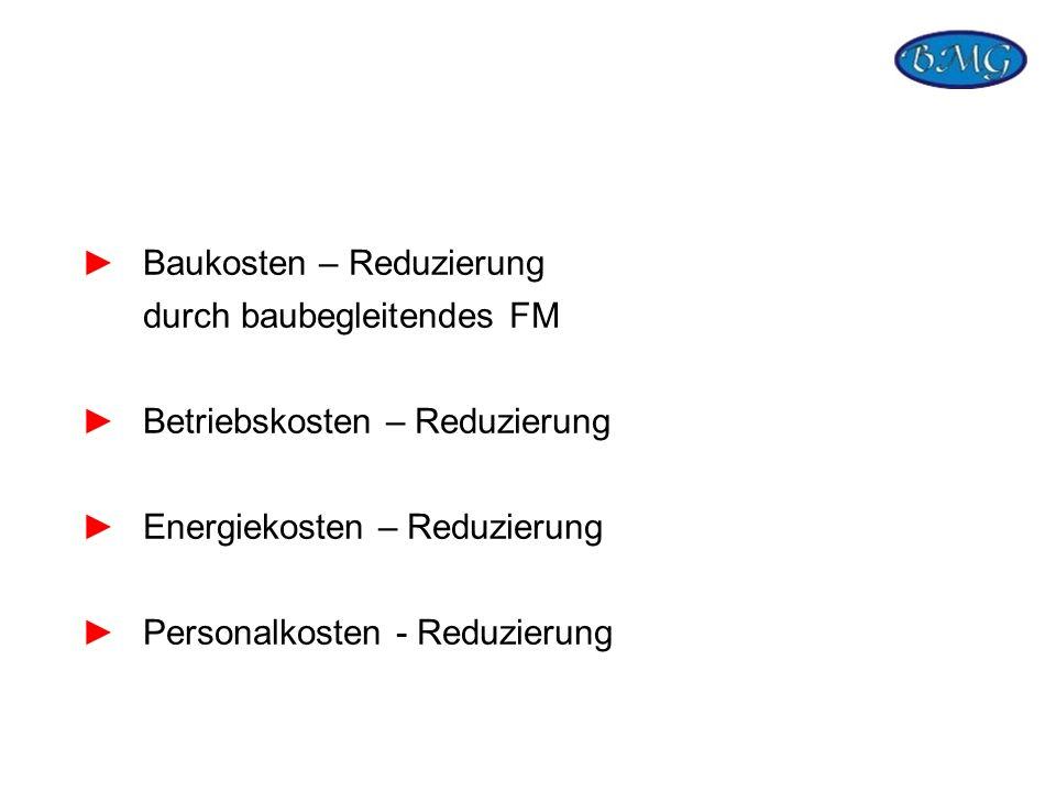 Baukosten – Reduzierung durch baubegleitendes FM Betriebskosten – Reduzierung Energiekosten – Reduzierung Personalkosten - Reduzierung