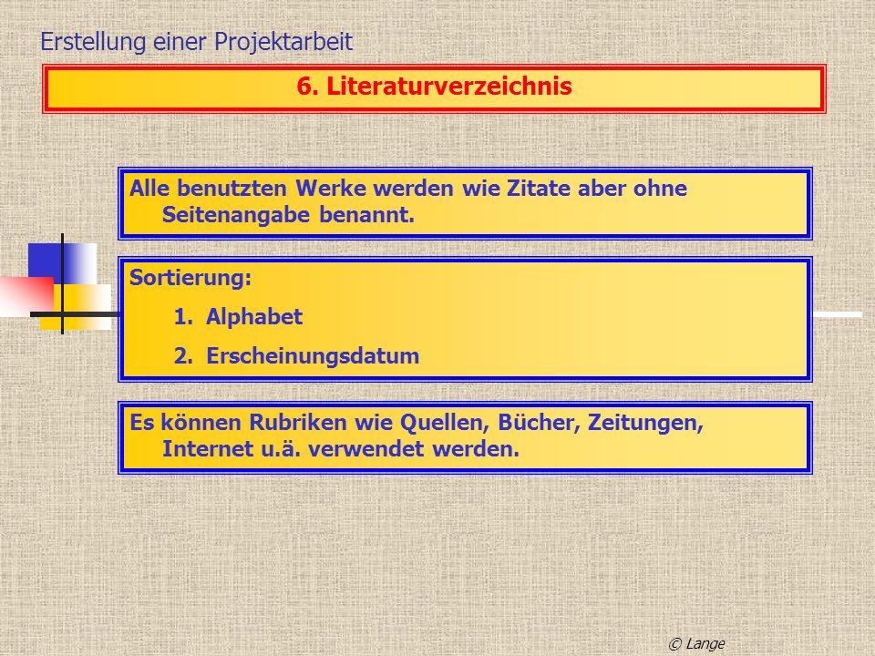 Erstellung einer Projektarbeit 6. Literaturverzeichnis Alle benutzten Werke werden wie Zitate aber ohne Seitenangabe benannt. Sortierung: 1.Alphabet 2