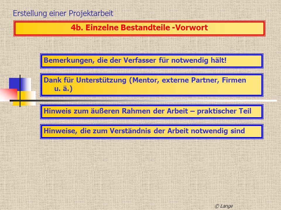 Erstellung einer Projektarbeit 4b. Einzelne Bestandteile -Vorwort Bemerkungen, die der Verfasser für notwendig hält! Dank für Unterstützung (Mentor, e