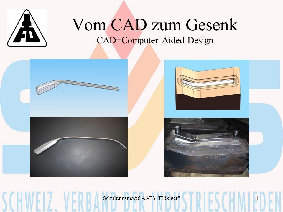 Schulungsmodul AATS Flükiger 2 Schritte zum Gesenk CAD- Zeichnung Gesenkrohling Bestimmen der Gesenkabmessungen / Einbauart CAM- Fertigung des Gesenkes Warmbehandlung des Gesenkes