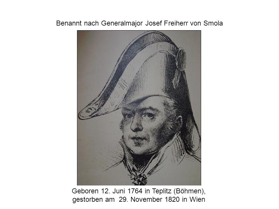 Benannt nach Generalmajor Josef Freiherr von Smola Geboren 12. Juni 1764 in Teplitz (Böhmen), gestorben am 29. November 1820 in Wien