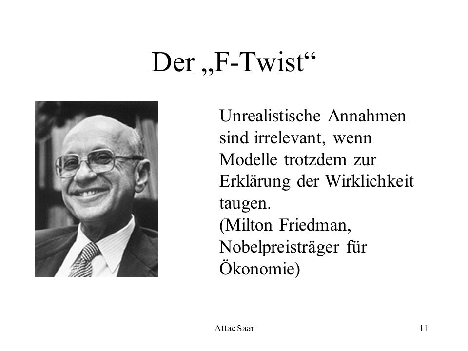 Attac Saar11 Der F-Twist Unrealistische Annahmen sind irrelevant, wenn Modelle trotzdem zur Erklärung der Wirklichkeit taugen. (Milton Friedman, Nobel