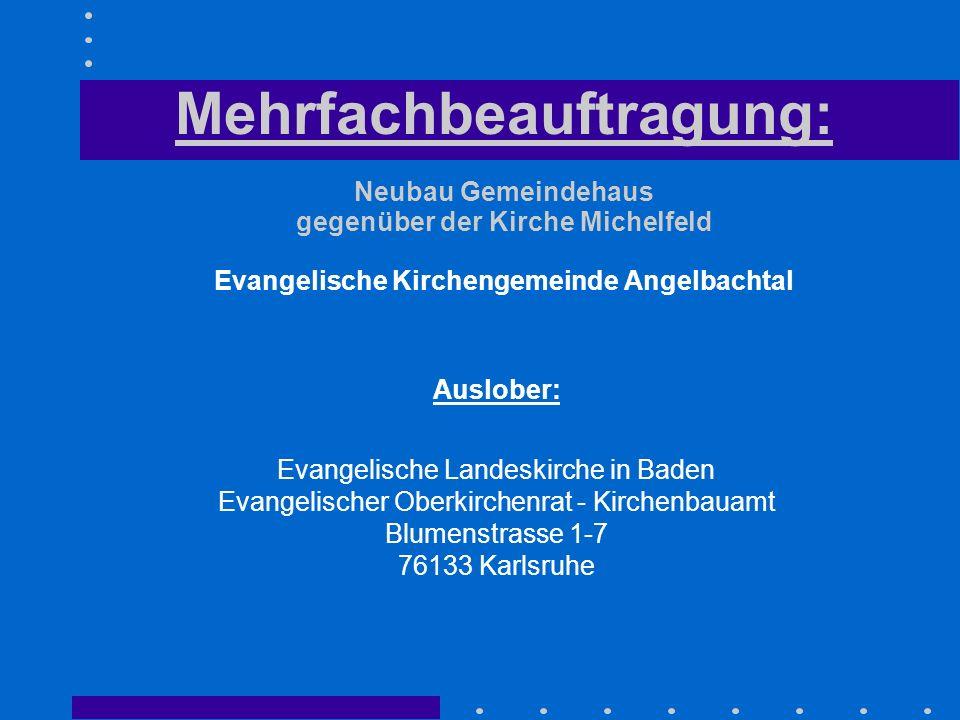 Mehrfachbeauftragung: Neubau Gemeindehaus gegenüber der Kirche Michelfeld Evangelische Kirchengemeinde Angelbachtal Auslober: Evangelische Landeskirch